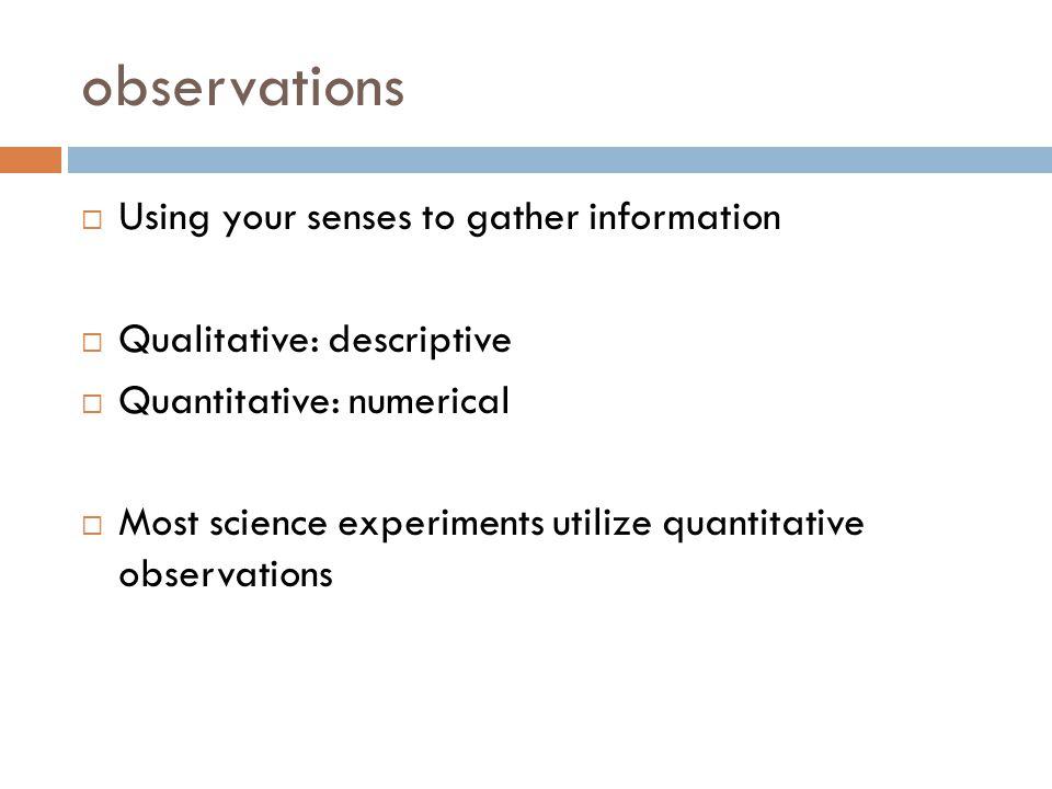 observations  Using your senses to gather information  Qualitative: descriptive  Quantitative: numerical  Most science experiments utilize quantitative observations