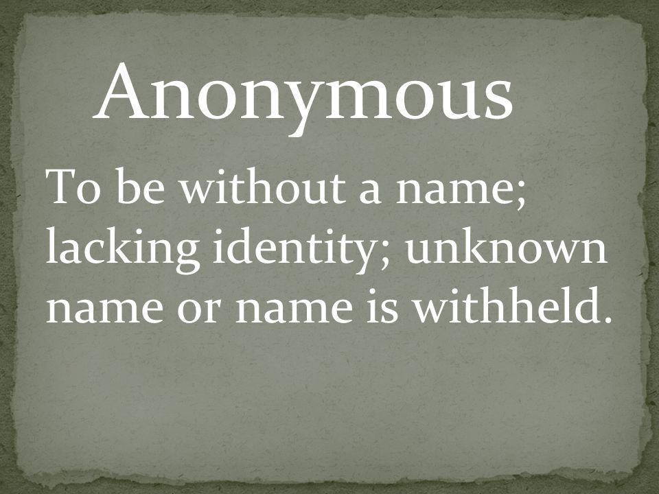 To be without a name; lacking identity; unknown name or name is withheld. Anonymous