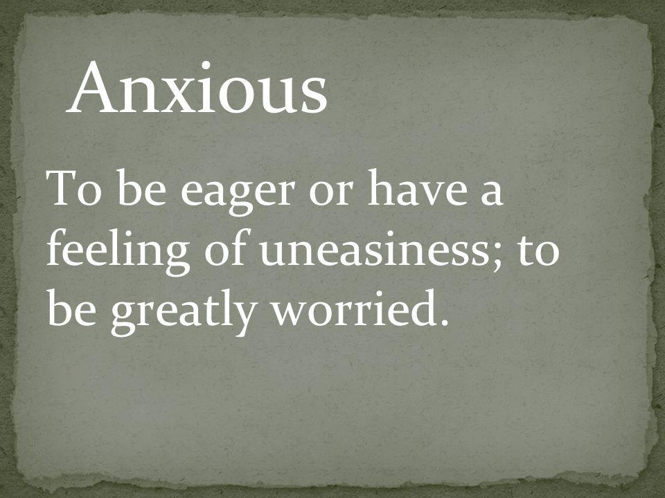 To be eager or have a feeling of uneasiness; to be greatly worried. Anxious