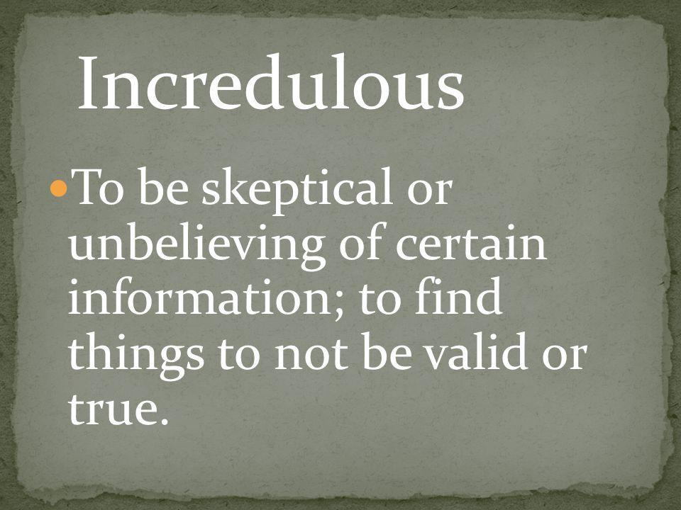 To be skeptical or unbelieving of certain information; to find things to not be valid or true. Incredulous