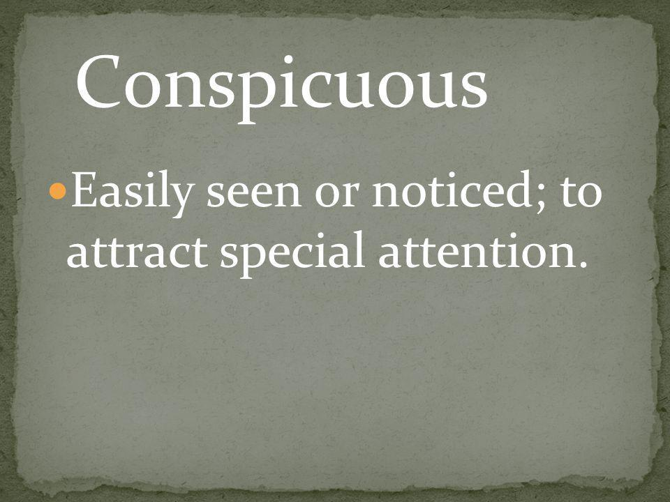 Easily seen or noticed; to attract special attention. Conspicuous