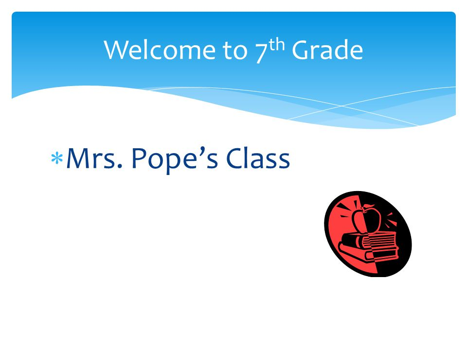  Mrs. Pope's Class Welcome to 7 th Grade