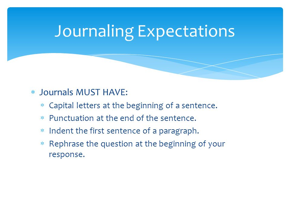  Journals MUST HAVE:  Capital letters at the beginning of a sentence.  Punctuation at the end of the sentence.  Indent the first sentence of a par
