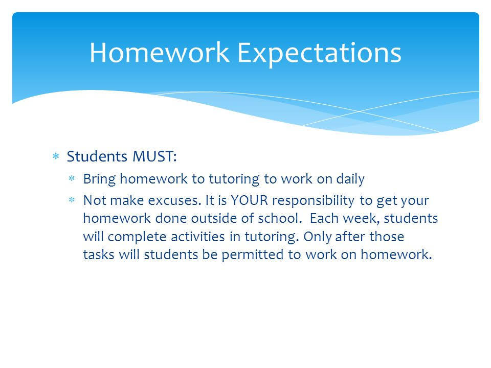  Students MUST:  Bring homework to tutoring to work on daily  Not make excuses. It is YOUR responsibility to get your homework done outside of scho