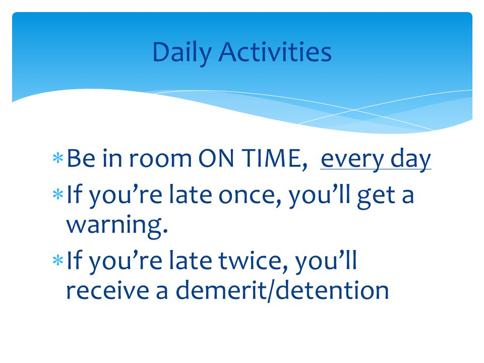  Be in room ON TIME, every day  If you're late once, you'll get a warning.  If you're late twice, you'll receive a demerit/detention Daily Activiti