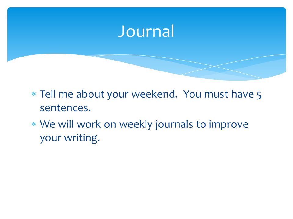  Tell me about your weekend. You must have 5 sentences.  We will work on weekly journals to improve your writing. Journal