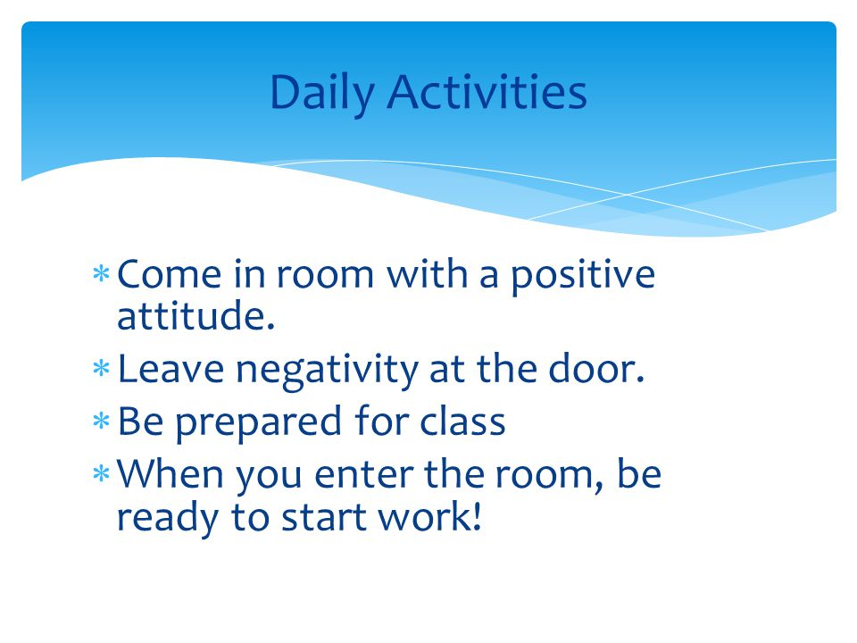  Come in room with a positive attitude.  Leave negativity at the door.  Be prepared for class  When you enter the room, be ready to start work! Da
