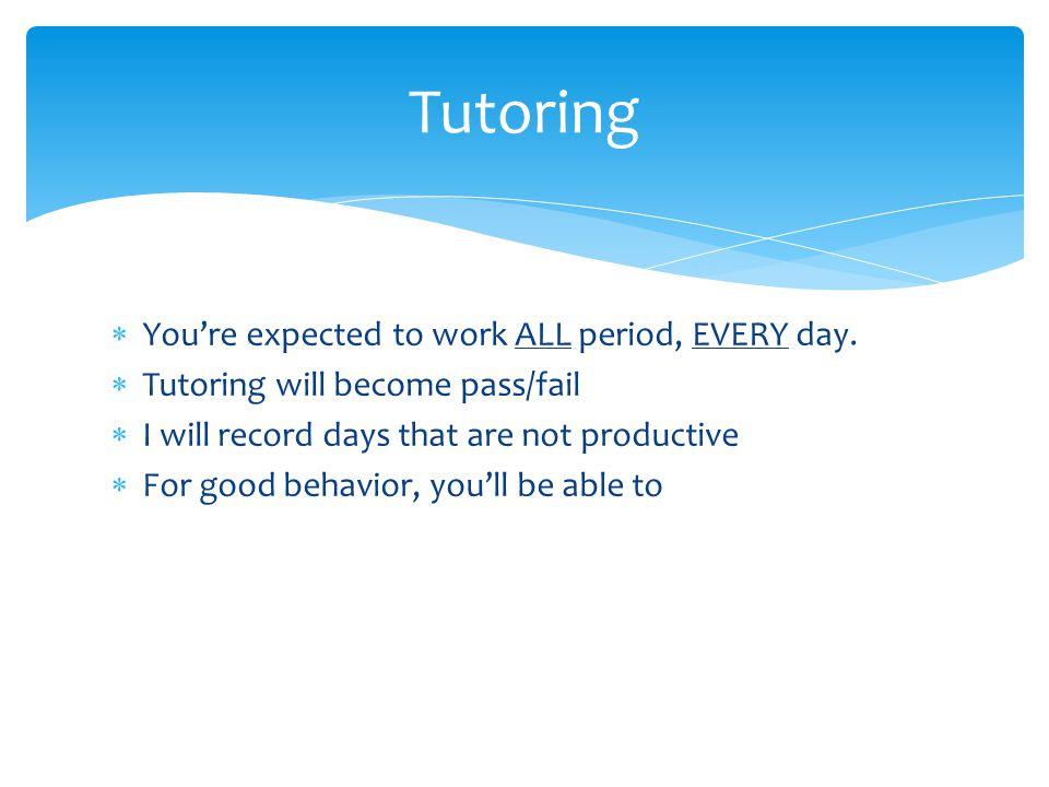  You're expected to work ALL period, EVERY day.  Tutoring will become pass/fail  I will record days that are not productive  For good behavior, yo