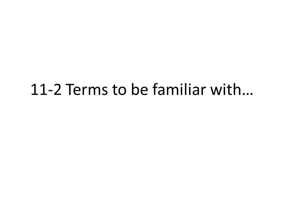 11-2 Terms to be familiar with…