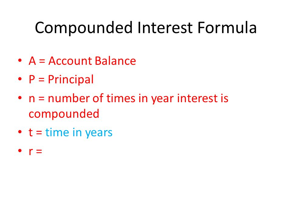 Compounded Interest Formula A = Account Balance P = Principal n = number of times in year interest is compounded t = time in years r =