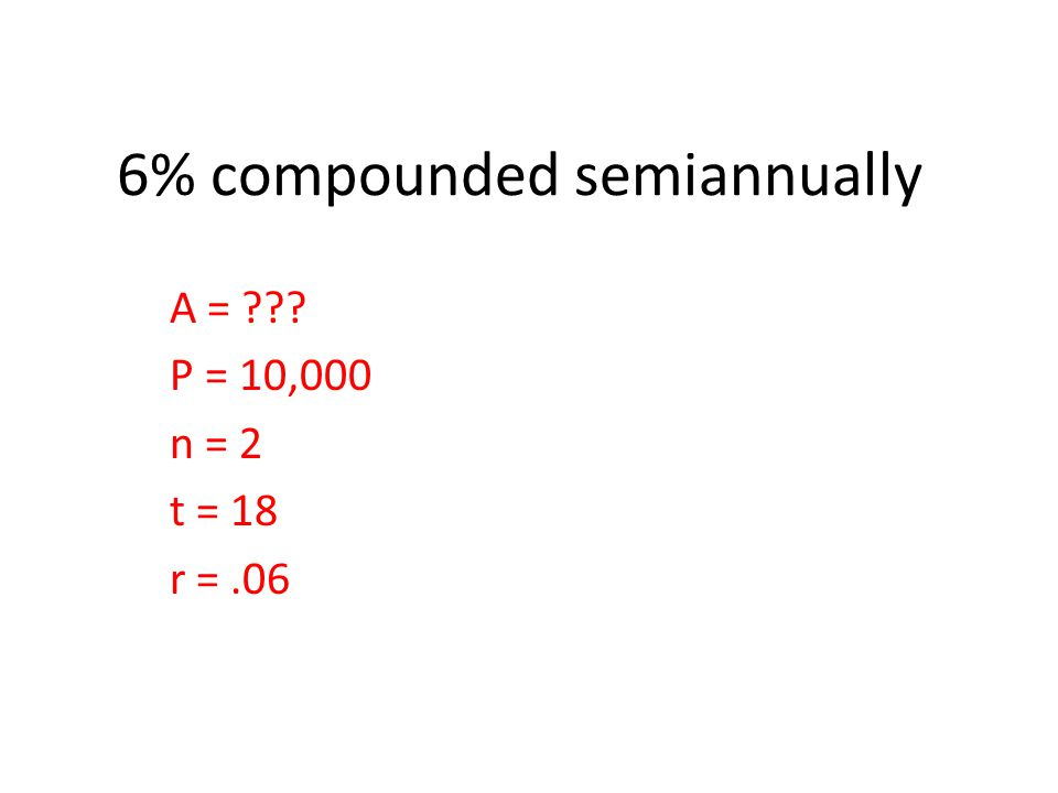 6% compounded semiannually A = ??? P = 10,000 n = 2 t = 18 r =.06
