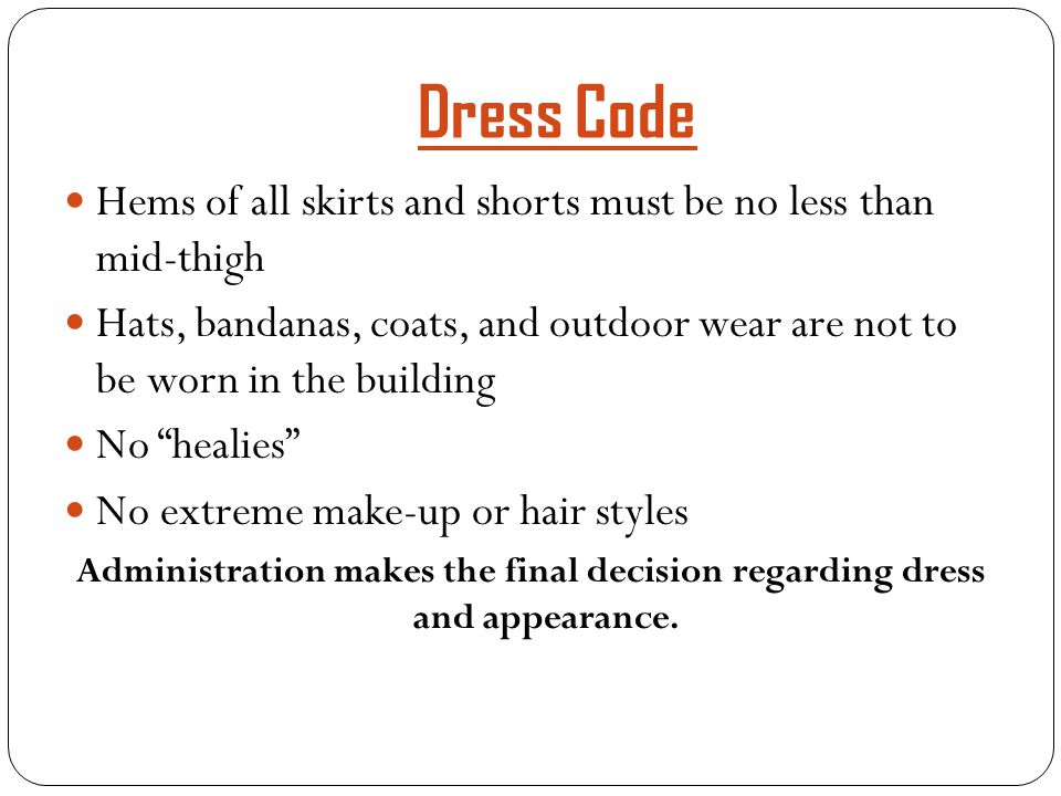 Dress Code Hems of all skirts and shorts must be no less than mid-thigh Hats, bandanas, coats, and outdoor wear are not to be worn in the building No