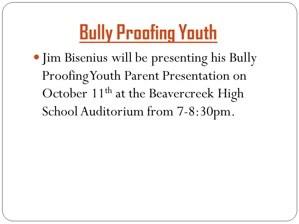 Bully Proofing Youth Jim Bisenius will be presenting his Bully Proofing Youth Parent Presentation on October 11 th at the Beavercreek High School Auditorium from 7-8:30pm.