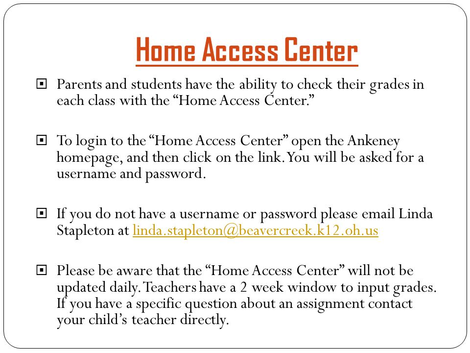 "Home Access Center  Parents and students have the ability to check their grades in each class with the ""Home Access Center.""  To login to the ""Home"
