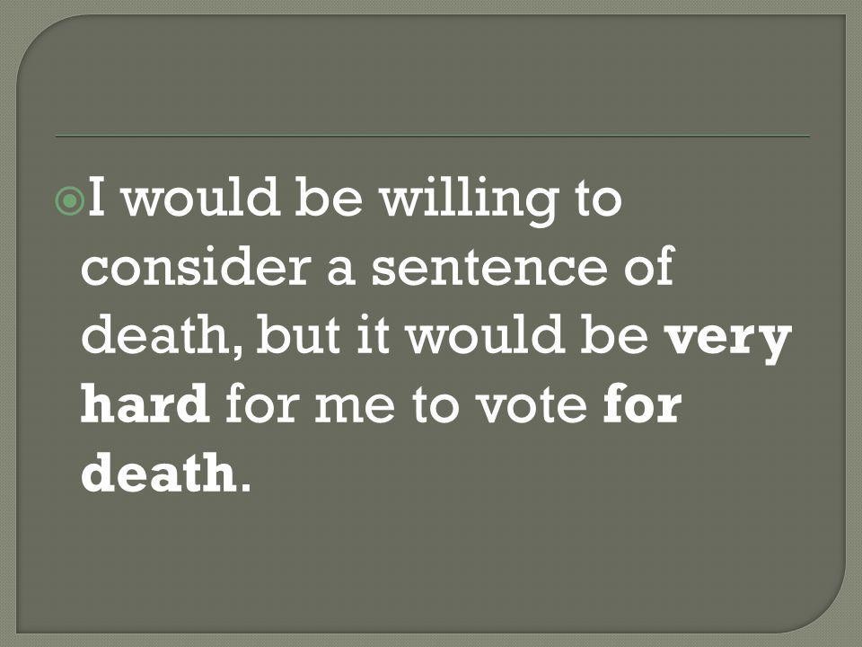  I would be willing to consider a sentence of death, but it would be very hard for me to vote for death.