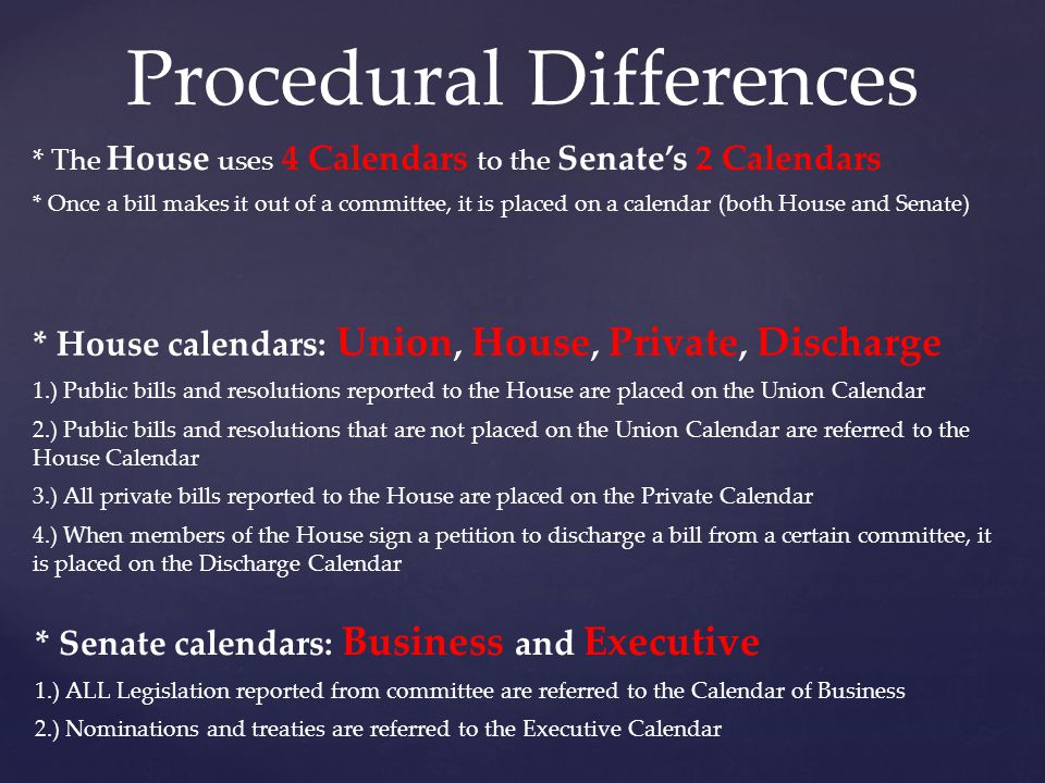 Procedural Differences * The House uses 4 Calendars to the Senate's 2 Calendars * House calendars: Union, House, Private, Discharge 1.) Public bills a