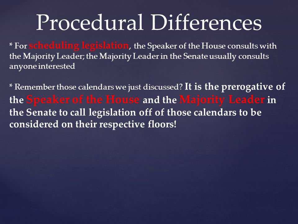 Procedural Differences * For scheduling legislation, the Speaker of the House consults with the Majority Leader; the Majority Leader in the Senate usu