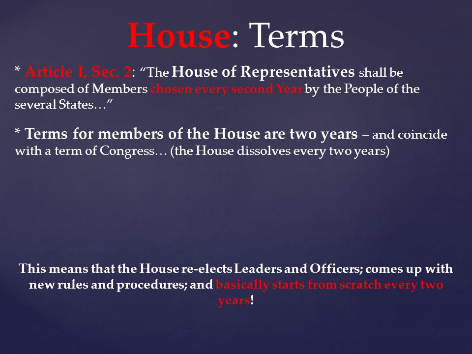 """House: Terms * Article I, Sec. 2: """"The House of Representatives shall be composed of Members chosen every second Year by the People of the several Sta"""