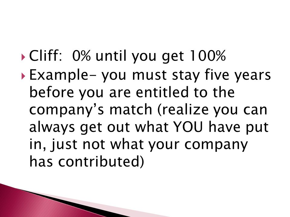  Cliff: 0% until you get 100%  Example- you must stay five years before you are entitled to the company's match (realize you can always get out what