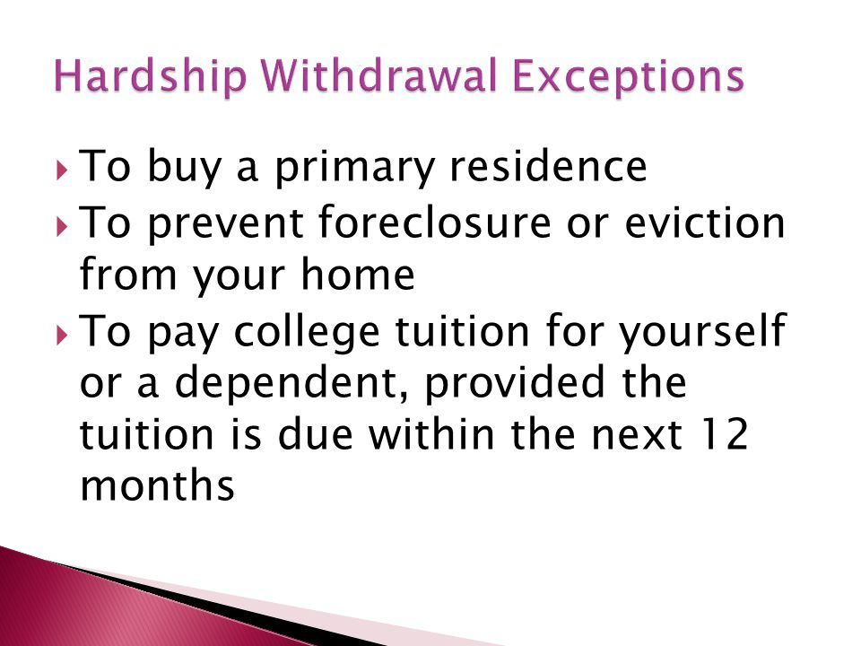  To buy a primary residence  To prevent foreclosure or eviction from your home  To pay college tuition for yourself or a dependent, provided the tu