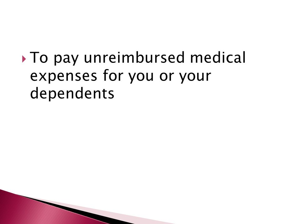  To pay unreimbursed medical expenses for you or your dependents