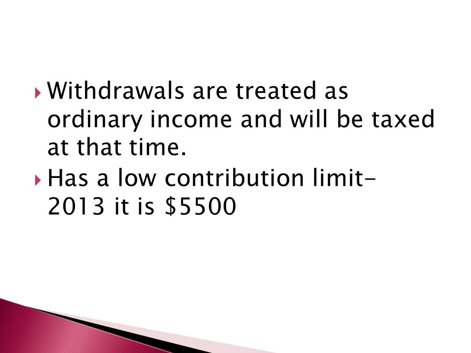  Withdrawals are treated as ordinary income and will be taxed at that time.  Has a low contribution limit- 2013 it is $5500