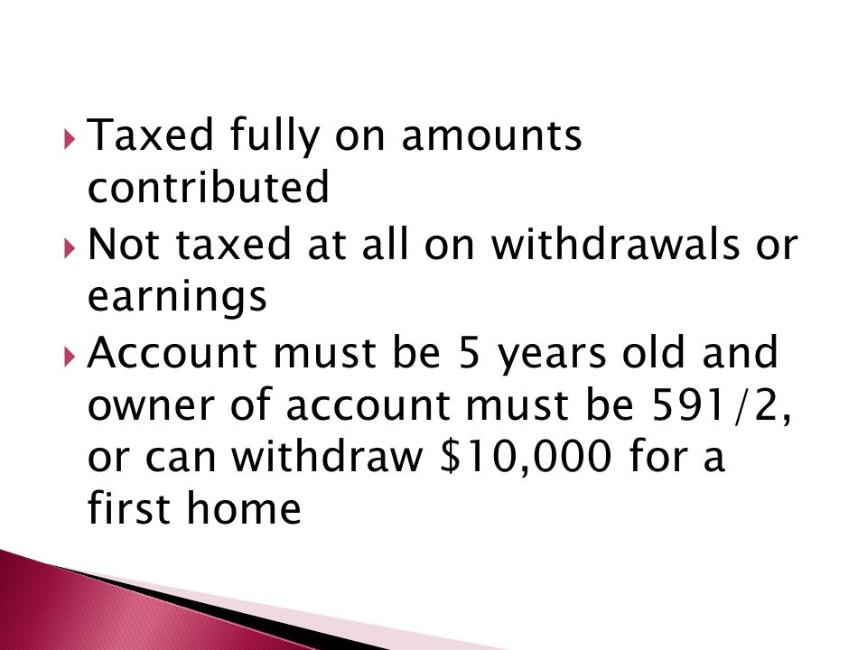 Taxed fully on amounts contributed  Not taxed at all on withdrawals or earnings  Account must be 5 years old and owner of account must be 591/2, o