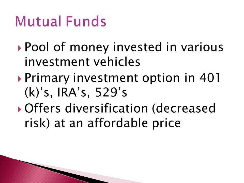  Pool of money invested in various investment vehicles  Primary investment option in 401 (k)'s, IRA's, 529's  Offers diversification (decreased risk) at an affordable price