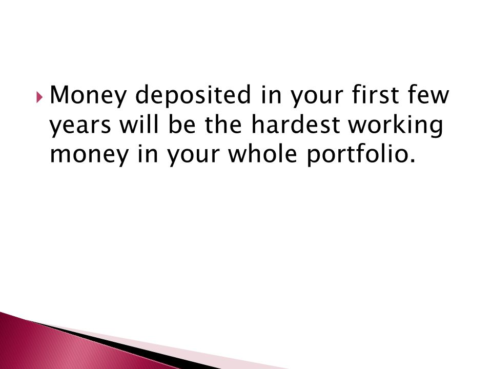  Money deposited in your first few years will be the hardest working money in your whole portfolio.