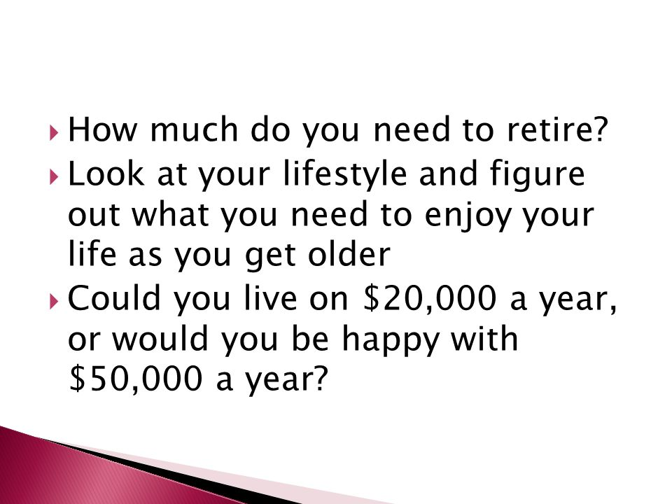  How much do you need to retire?  Look at your lifestyle and figure out what you need to enjoy your life as you get older  Could you live on $20,00
