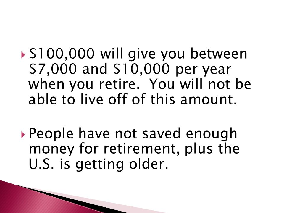  $100,000 will give you between $7,000 and $10,000 per year when you retire. You will not be able to live off of this amount.  People have not saved