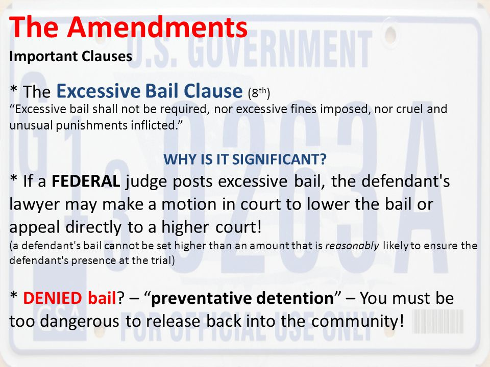 "The Amendments Important Clauses * The Excessive Bail Clause (8 th ) ""Excessive bail shall not be required, nor excessive fines imposed, nor cruel and"