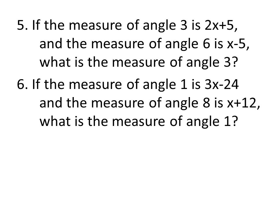 5. If the measure of angle 3 is 2x+5, and the measure of angle 6 is x-5, what is the measure of angle 3? 6. If the measure of angle 1 is 3x-24 and the