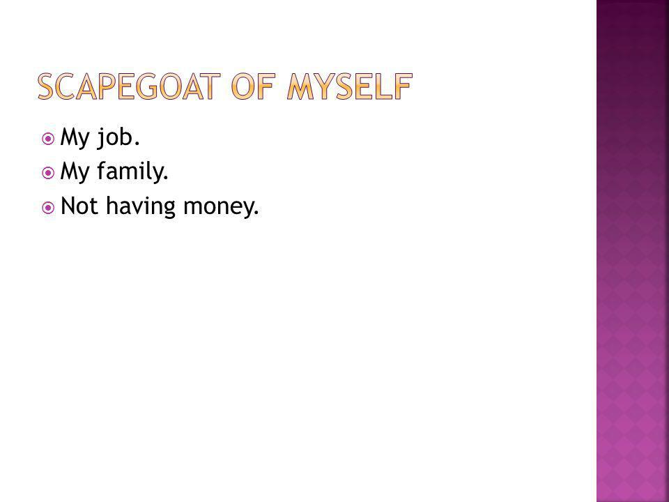  My job.  My family.  Not having money.