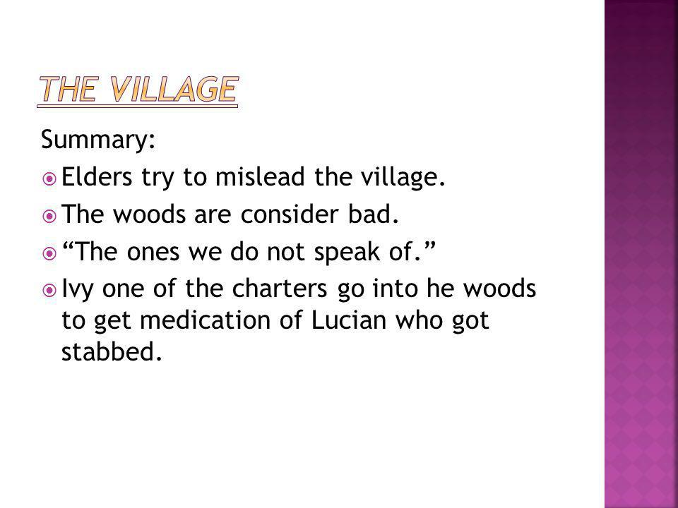 "Summary:  Elders try to mislead the village.  The woods are consider bad.  ""The ones we do not speak of.""  Ivy one of the charters go into he wood"