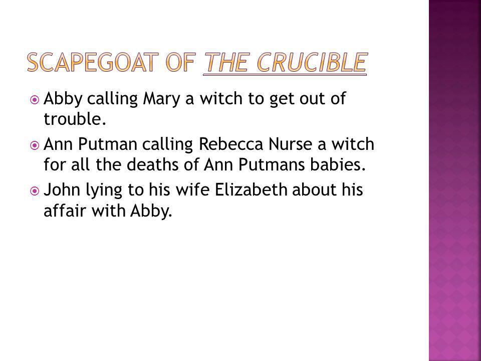  Abby calling Mary a witch to get out of trouble.  Ann Putman calling Rebecca Nurse a witch for all the deaths of Ann Putmans babies.  John lying t