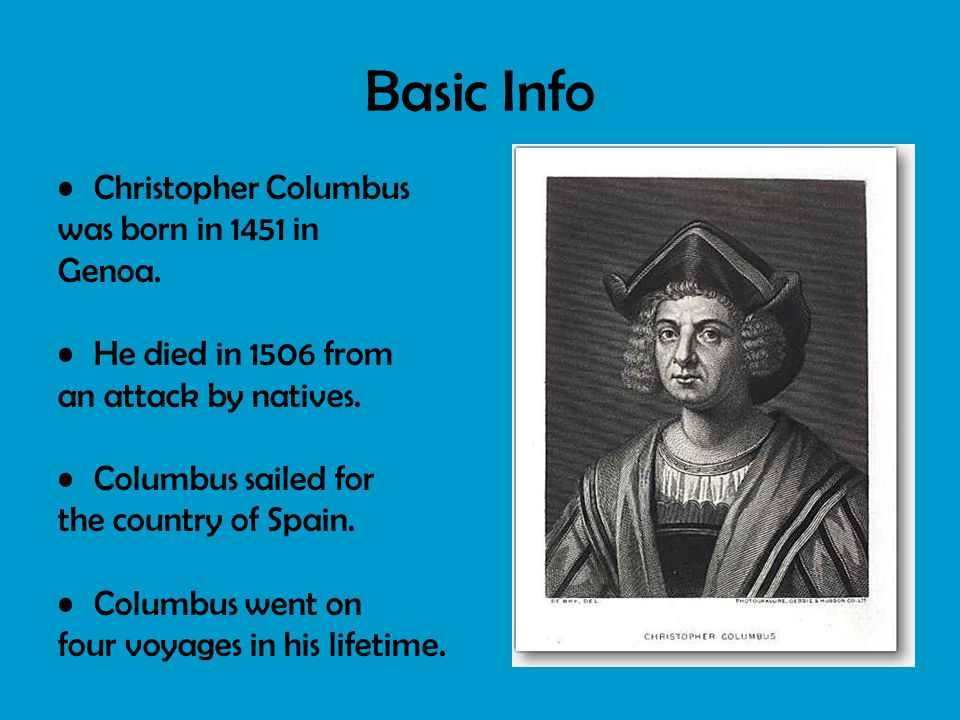 Basic Info Christopher Columbus was born in 1451 in Genoa. He died in 1506 from an attack by natives. Columbus sailed for the country of Spain. Columb