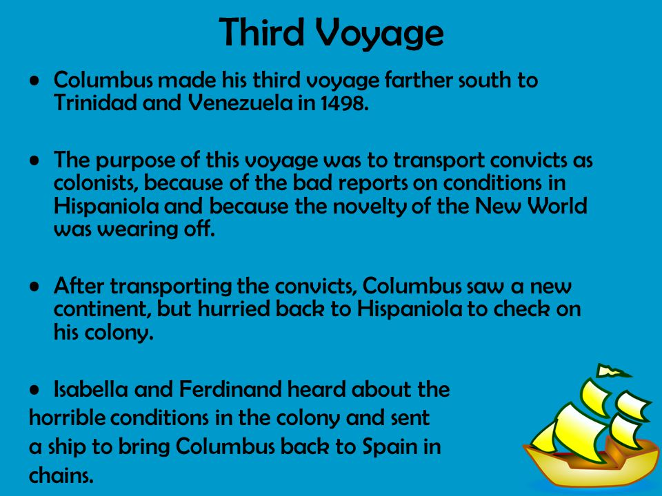 Third Voyage Columbus made his third voyage farther south to Trinidad and Venezuela in 1498. The purpose of this voyage was to transport convicts as c