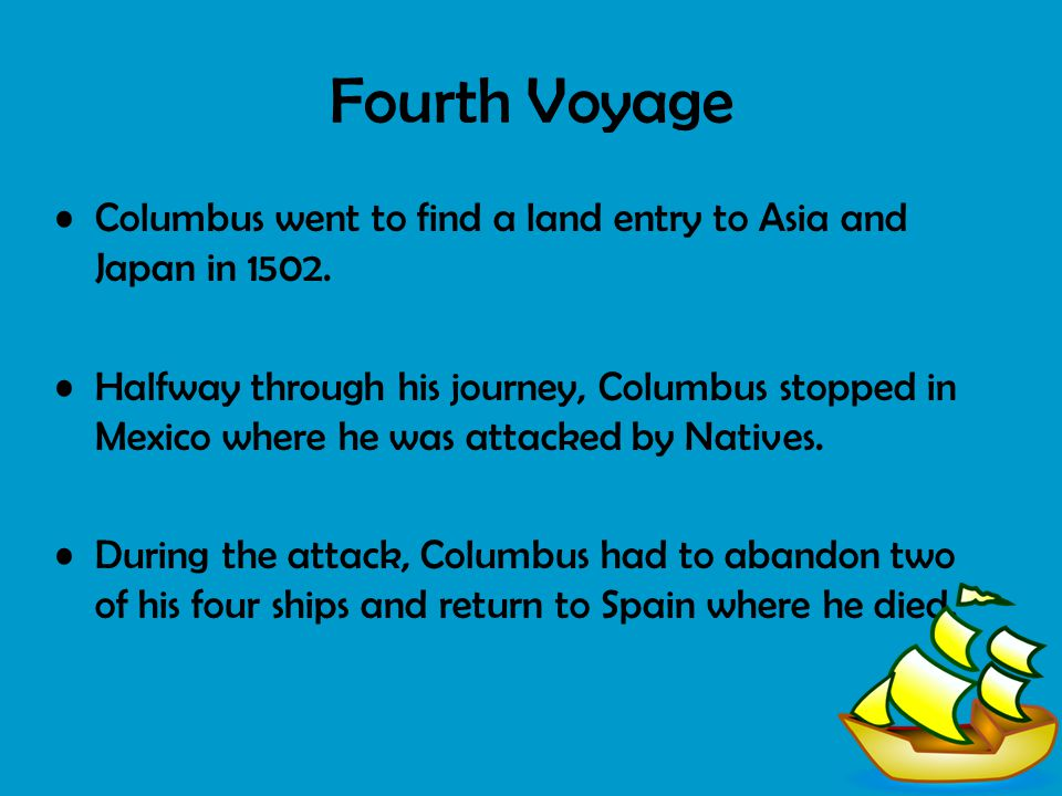Fourth Voyage Columbus went to find a land entry to Asia and Japan in 1502. Halfway through his journey, Columbus stopped in Mexico where he was attac