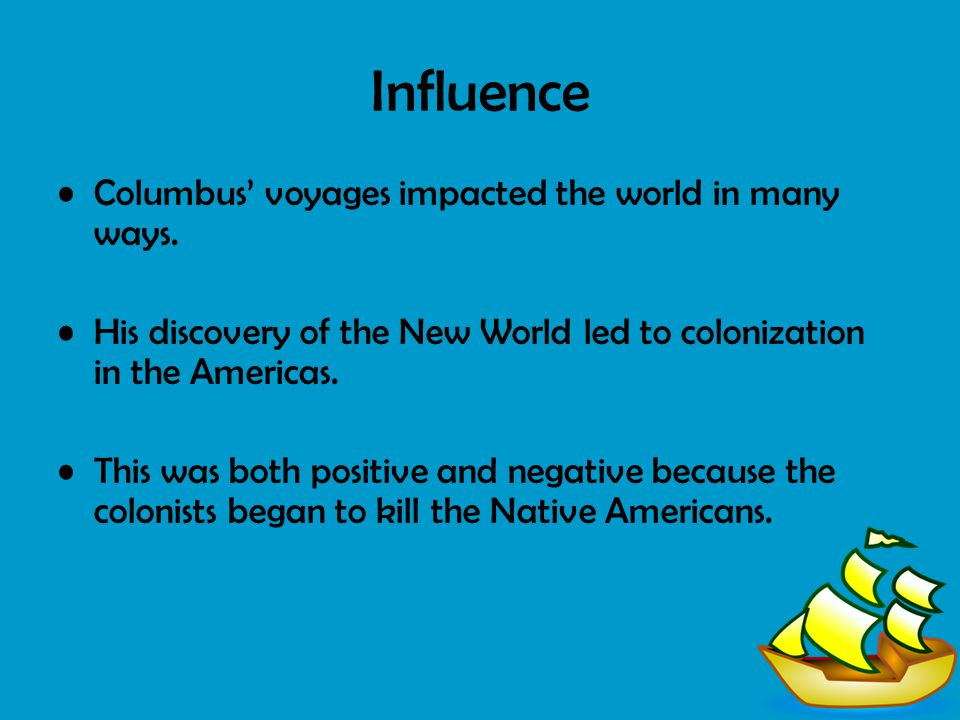 Influence Columbus' voyages impacted the world in many ways. His discovery of the New World led to colonization in the Americas. This was both positiv