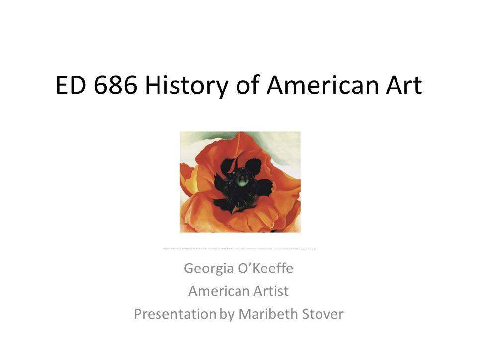 ED 686 History of American Art Georgia O'Keeffe American Artist Presentation by Maribeth Stover