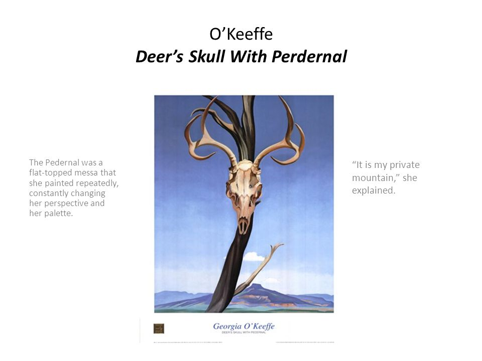 O'Keeffe Deer's Skull With Perdernal The Pedernal was a flat-topped messa that she painted repeatedly, constantly changing her perspective and her palette.