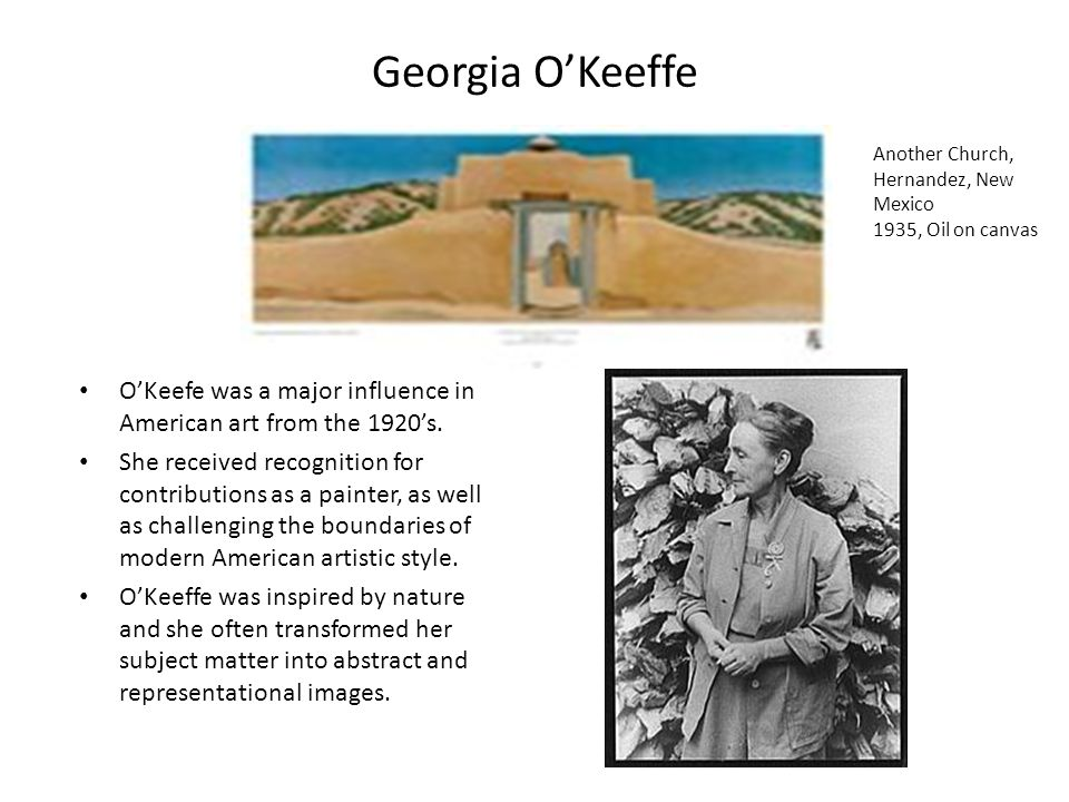 Georgia O'Keeffe O'Keefe was a major influence in American art from the 1920's.