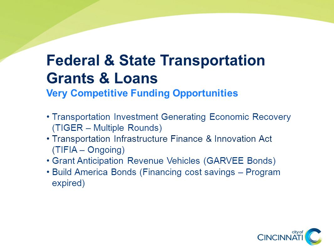 Federal & State Transportation Grants & Loans Very Competitive Funding Opportunities Transportation Investment Generating Economic Recovery (TIGER – Multiple Rounds) Transportation Infrastructure Finance & Innovation Act (TIFIA – Ongoing) Grant Anticipation Revenue Vehicles (GARVEE Bonds) Build America Bonds (Financing cost savings – Program expired)