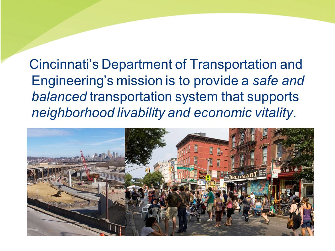 Cincinnati's Department of Transportation and Engineering's mission is to provide a safe and balanced transportation system that supports neighborhood livability and economic vitality.
