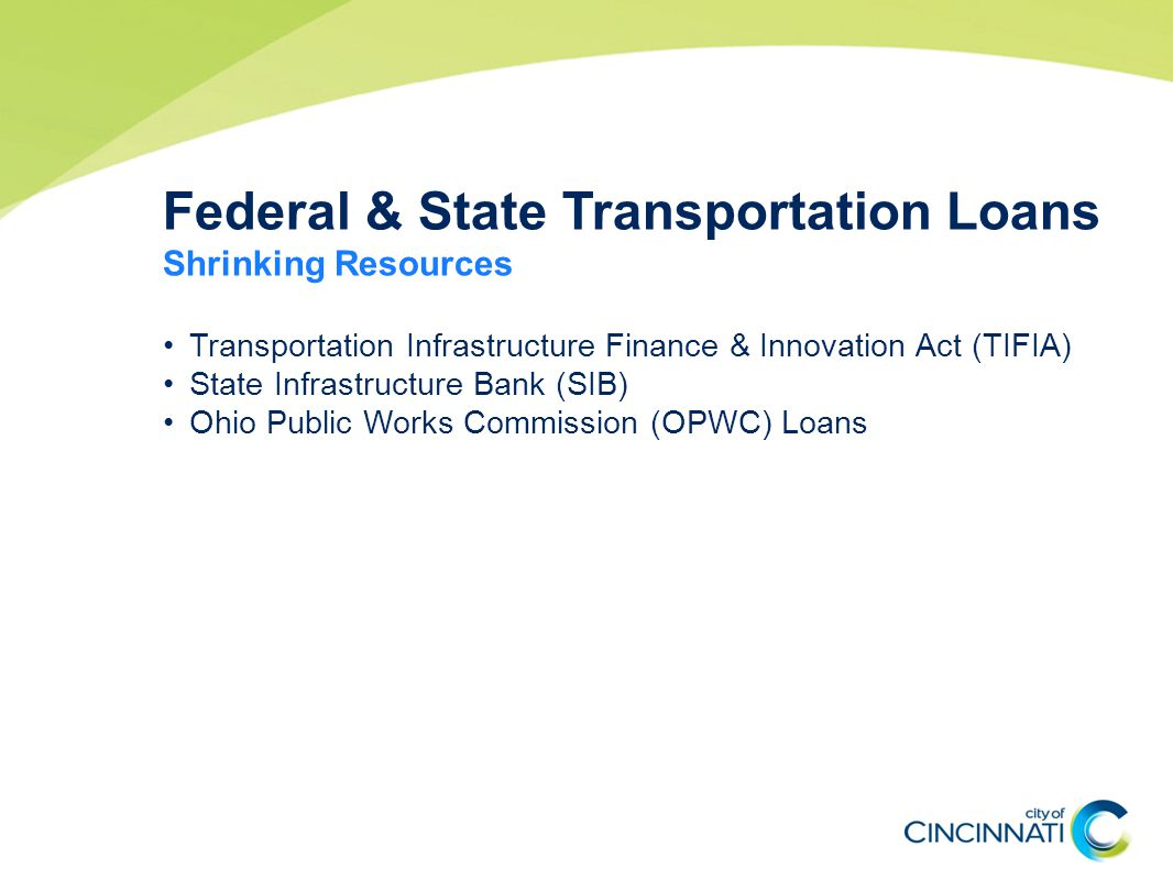 Federal & State Transportation Loans Shrinking Resources Transportation Infrastructure Finance & Innovation Act (TIFIA) State Infrastructure Bank (SIB) Ohio Public Works Commission (OPWC) Loans
