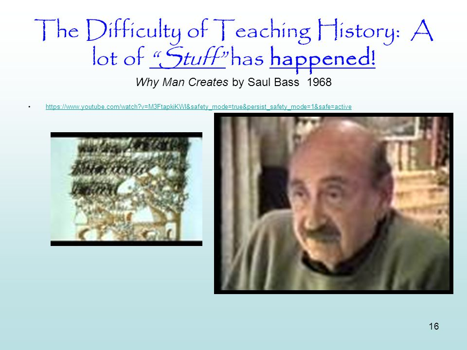 "16 The Difficulty of Teaching History: A lot of ""Stuff"" has happened! Why Man Creates by Saul Bass 1968 https://www.youtube.com/watch?v=M3FtapkiKWI&sa"