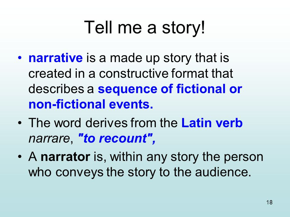 18 Tell me a story! narrative is a made up story that is created in a constructive format that describes a sequence of fictional or non-fictional even