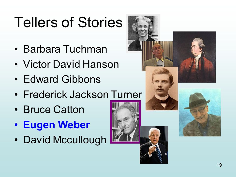19 Tellers of Stories Barbara Tuchman Victor David Hanson Edward Gibbons Frederick Jackson Turner Bruce Catton Eugen Weber David Mccullough