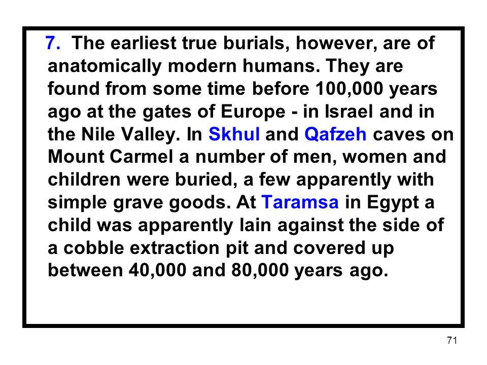 71 7. The earliest true burials, however, are of anatomically modern humans. They are found from some time before 100,000 years ago at the gates of Eu